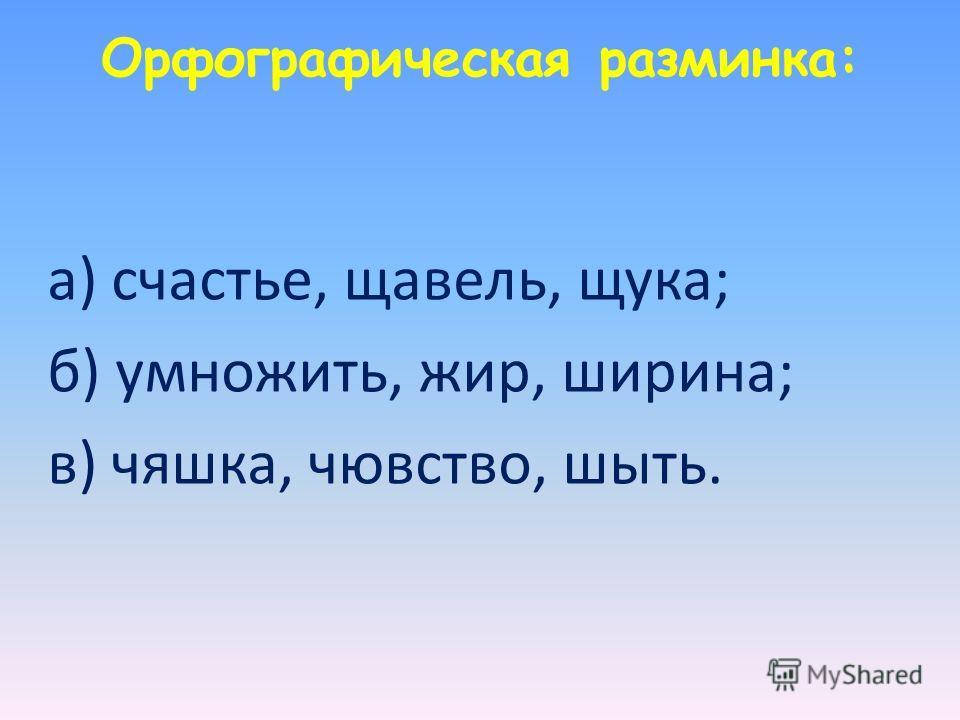 Орфографическая разминка: а) счастье, щавель, щука; б) умножить, жир, ширина; в) чяшка, чювство, шыть.