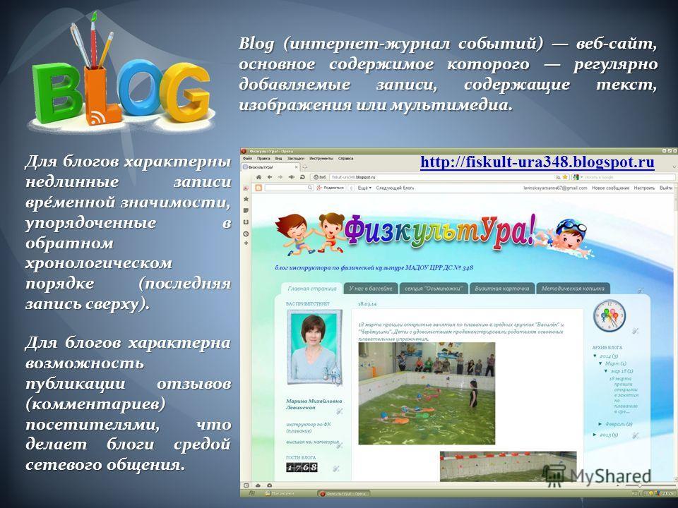 http://fiskult-ura348.blogspot.ru Blog (интернет-журнал событий) веб-сайт, основное содержимое которого регулярно добавляемые записи, содержащие текст, изображения или мультимедиа. Для блогов характерны недлинные записи вре́менной значимости, упорядо