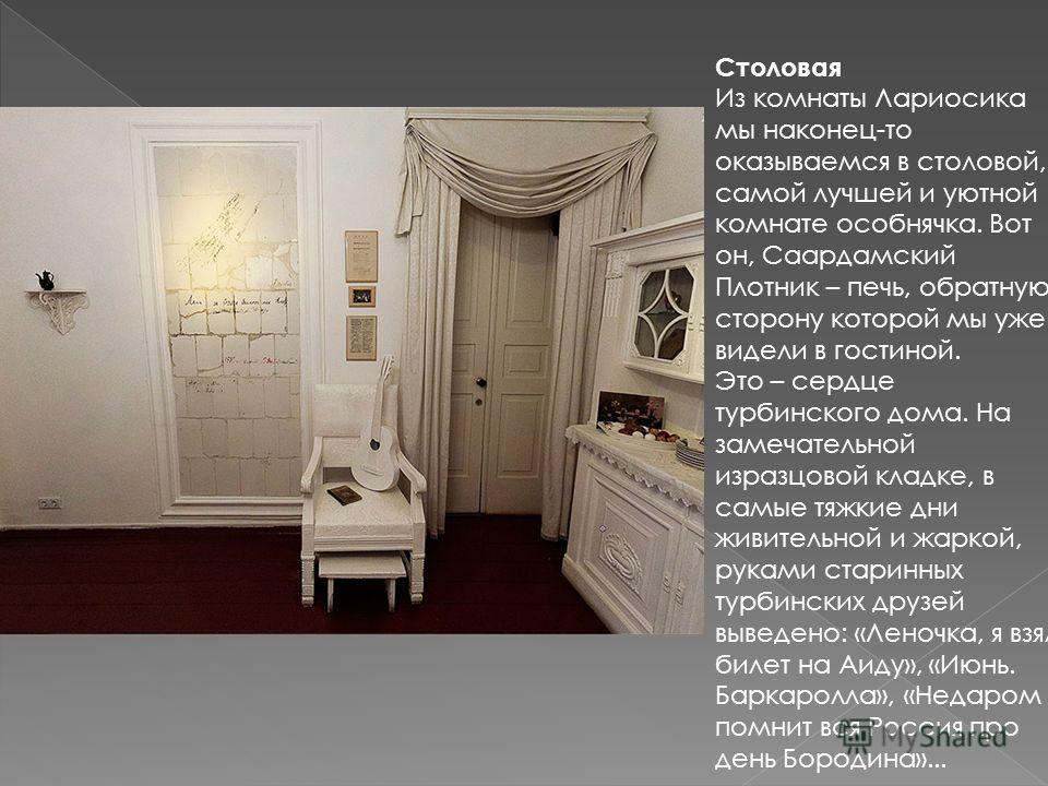 Столовая Из комнаты Лариосика мы наконец-то оказываемся в столовой, самой лучшей и уютной комнате особнячка. Вот он, Саардамский Плотник – печь, обратную сторону которой мы уже видели в гостиной. Это – сердце турбинского дома. На замечательной изразц