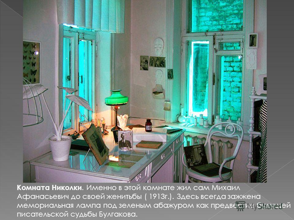 Комната Николки. Именно в этой комнате жил сам Михаил Афанасьевич до своей женитьбы ( 1913г.). Здесь всегда зажжена мемориальная лампа под зеленым абажуром как предвестие будущей писательской судьбы Булгакова.