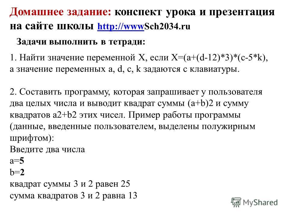 Домашнее задание: конспект урока и презентация на сайте школы http://wwwSch2034.ru http://www Задачи выполнить в тетради: 1. Найти значение переменной X, если Х=(а+(d-12)*3)*(c-5*k), а значение переменных а, d, с, k задаются с клавиатуры. 2. Составит