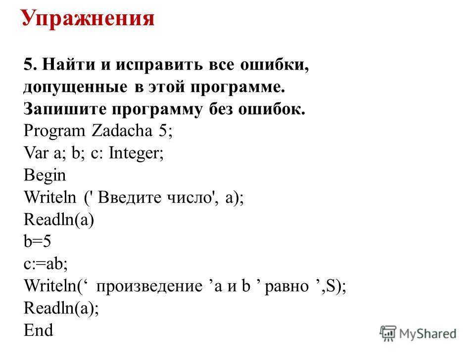 5. Найти и исправить все ошибки, допущенные в этой программе. Запишите программу без ошибок. Program Zadacha 5; Var a; b; c: Integer; Begin Writeln (' Введите число', а); Readln(a) b=5 c:=ab; Writeln( произведение a и b равно,S); Readln(a); End Упраж