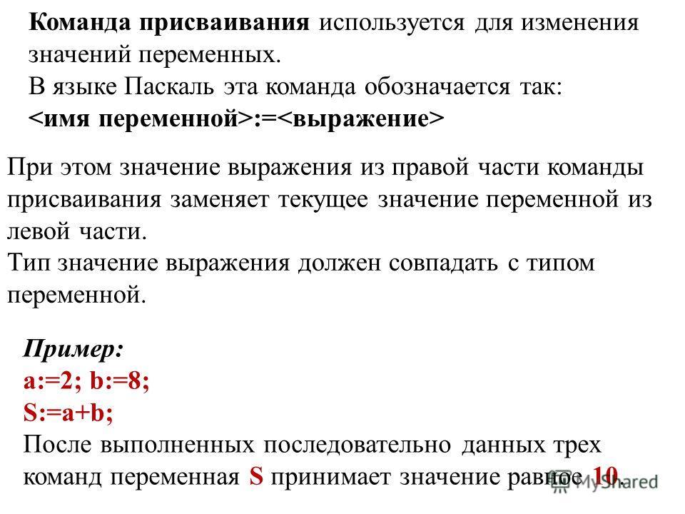 Команда присваивания используется для изменения значений переменных. В языке Паскаль эта команда обозначается так: := При этом значение выражения из правой части команды присваивания заменяет текущее значение переменной из левой части. Тип значение в