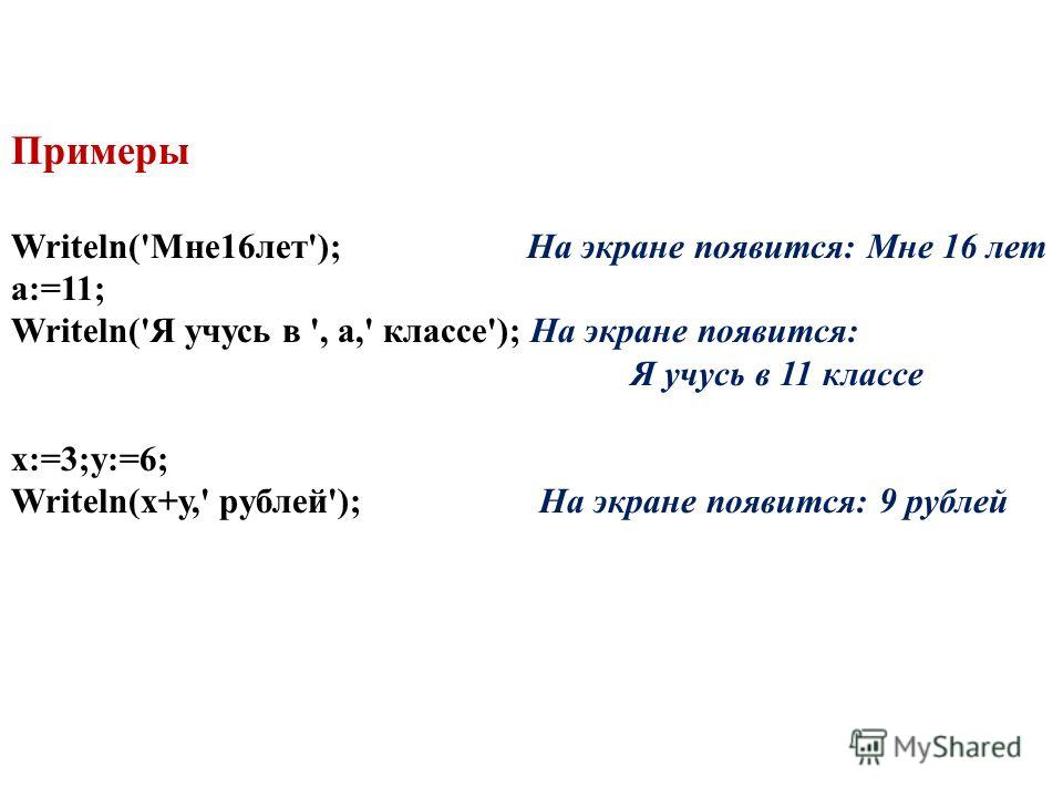 Примеры Writeln('Мне16лет'); На экране появится: Мне 16 лет a:=11; Writeln('Я учусь в ', а,' классе'); На экране появится: Я учусь в 11 классе х:=3;у:=6; Writeln(х+у,' рублей'); На экране появится: 9 рублей