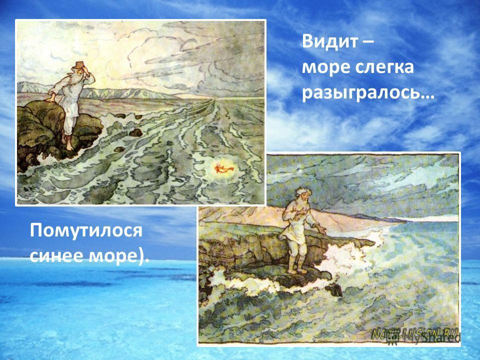 Видит – море слегка разыгралось… Помутилося синее море).