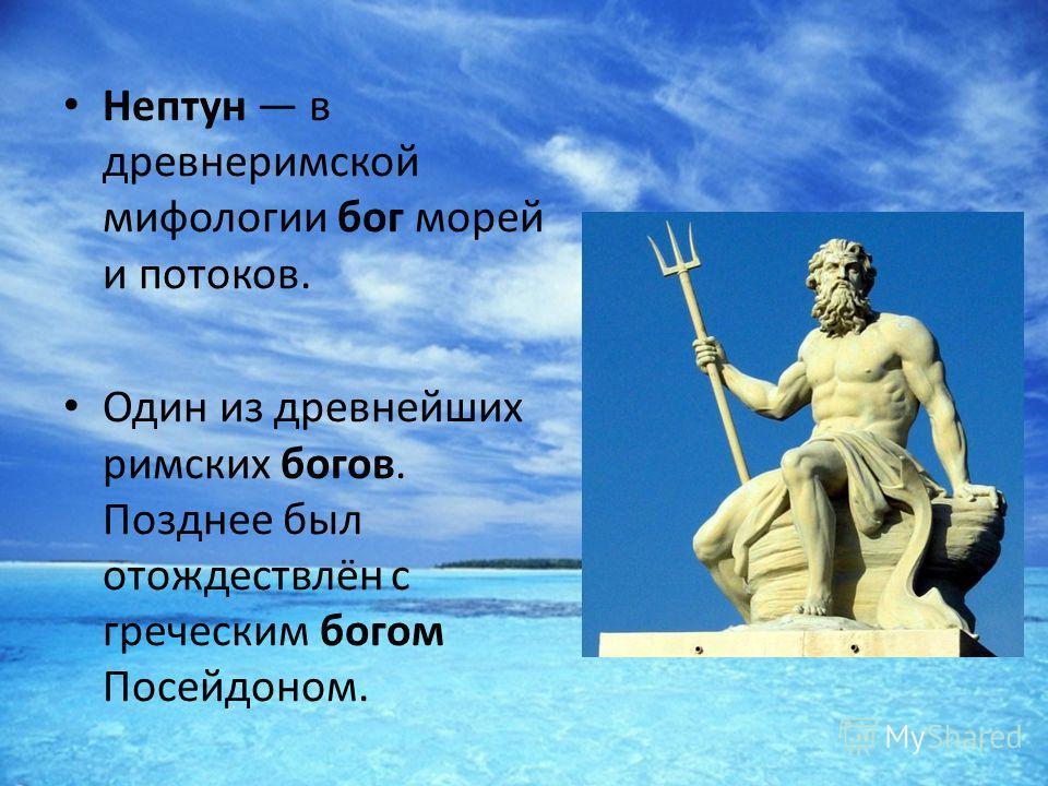 Нептун в древнеримской мифологии бог морей и потоков. Один из древнейших римских богов. Позднее был отождествлён с греческим богом Посейдоном.