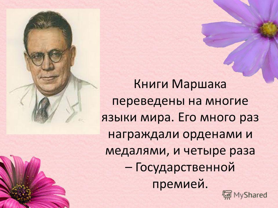 Книги Маршака переведены на многие языки мира. Его много раз награждали орденами и медалями, и четыре раза – Государственной премией.