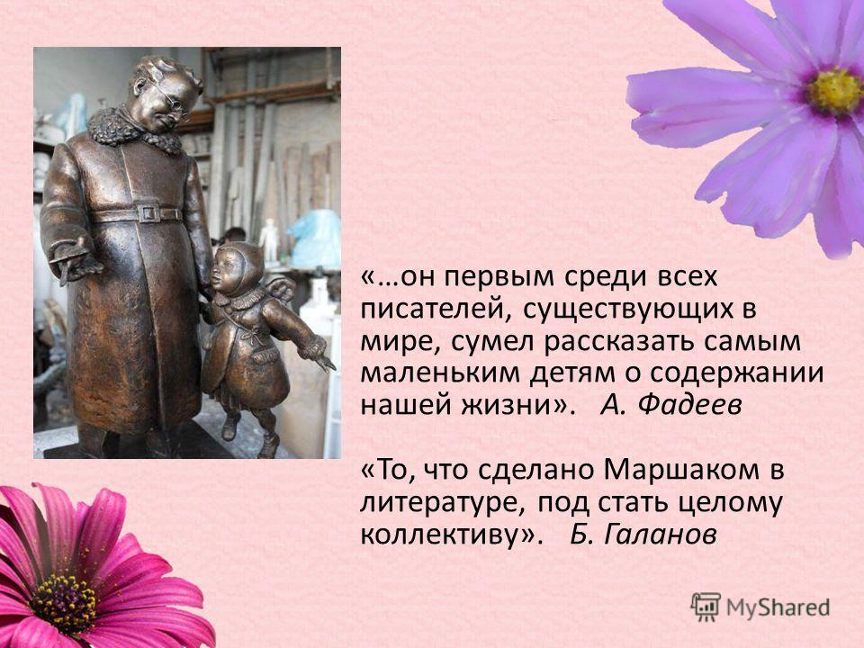 «…он первым среди всех писателей, существующих в мире, сумел рассказать самым маленьким детям о содержании нашей жизни». А. Фадеев «То, что сделано Маршаком в литературе, под стать целому коллективу». Б. Галанов