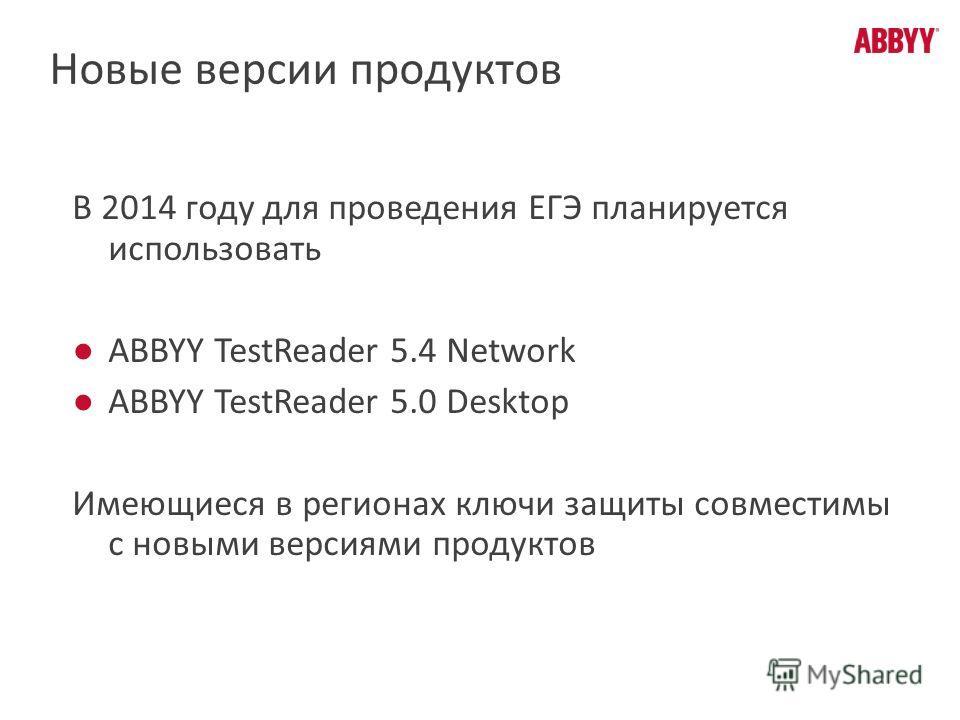 В 2014 году для проведения ЕГЭ планируется использовать ABBYY TestReader 5.4 Network ABBYY TestReader 5.0 Desktop Имеющиеся в регионах ключи защиты совместимы с новыми версиями продуктов Новые версии продуктов