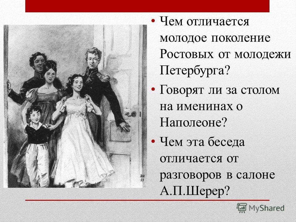Чем отличается молодое поколение Ростовых от молодежи Петербурга? Говорят ли за столом на именинах о Наполеоне? Чем эта беседа отличается от разговоров в салоне А.П.Шерер?