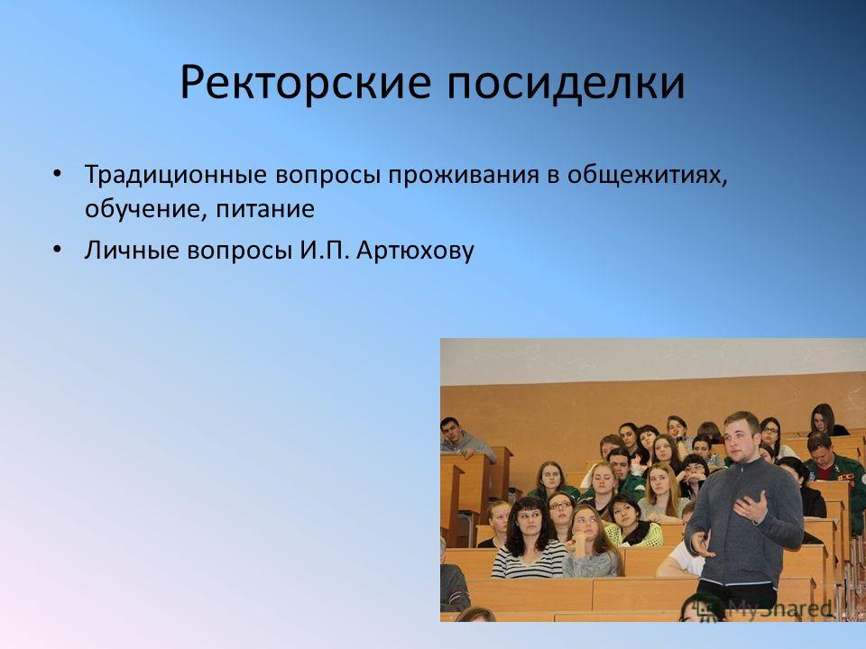 Ректорские посиделки Традиционные вопросы проживания в общежитиях, обучение, питание Личные вопросы И.П. Артюхову