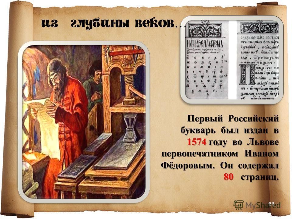 Первый Российский букварь был издан в 1574 году во Львове первопечатником Иваном Фёдоровым. Он содержал 80 страниц. 11