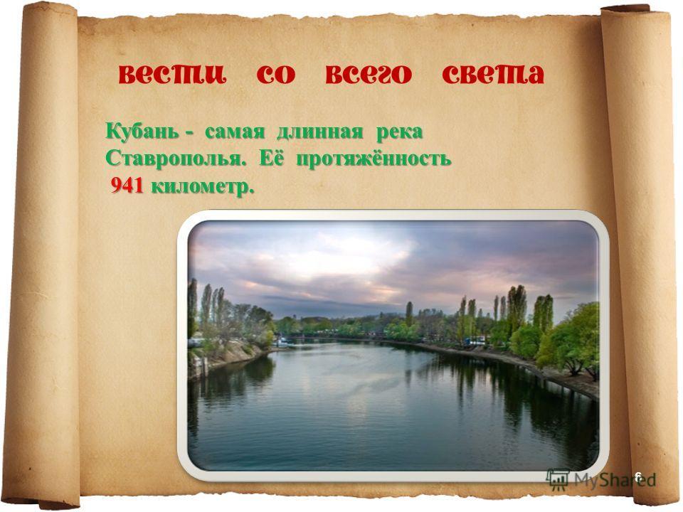 Кубань - самая длинная река Ставрополья. Её протяжённость 941 километр. 941 километр. 6