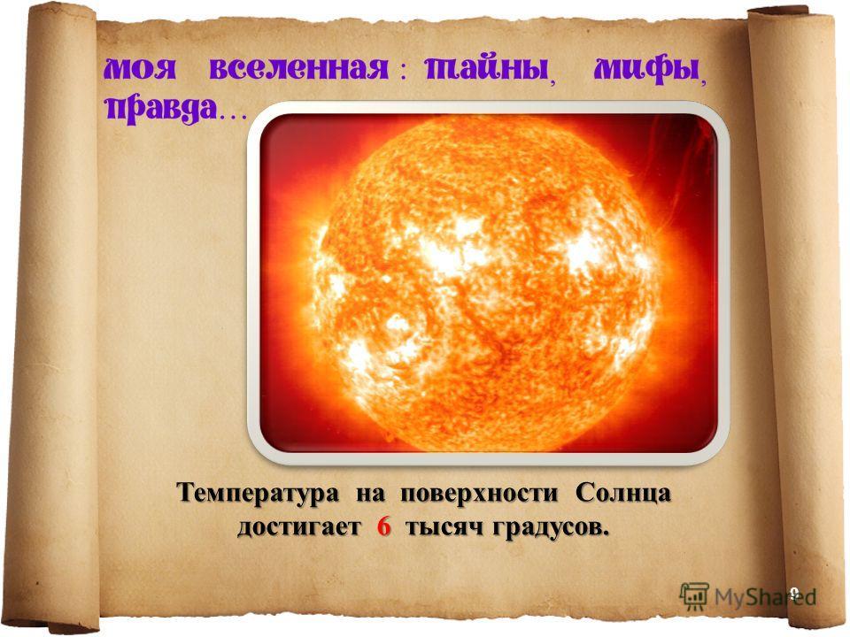 Температура на поверхности Солнца достигает 6 тысяч градусов. 9
