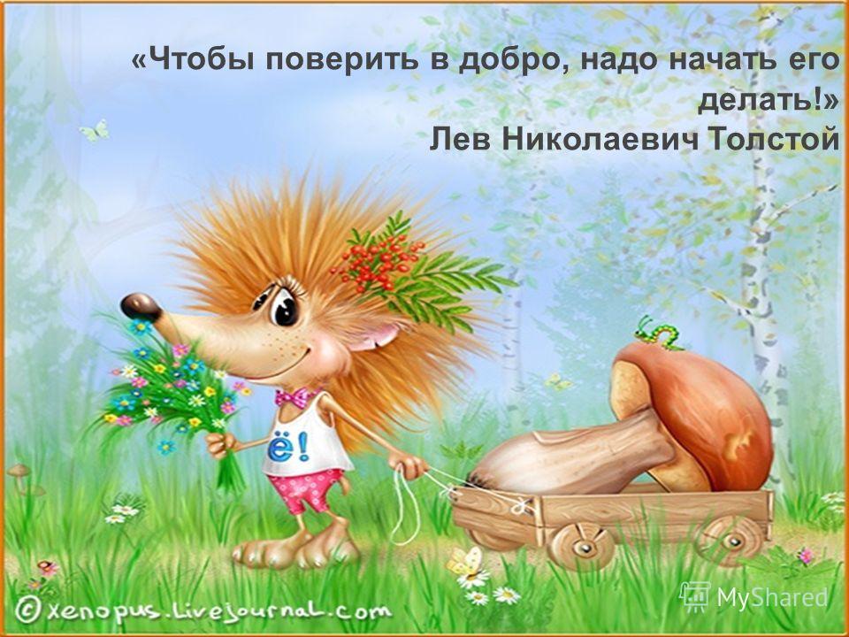 « Чтобы поверить в добро, надо начать его делать!» Лев Николаевич Толстой