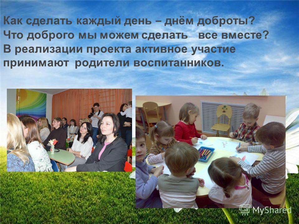 Как сделать каждый день – днём доброты? Что доброго мы можем сделать все вместе? В реализации проекта активное участие принимают родители воспитанников.
