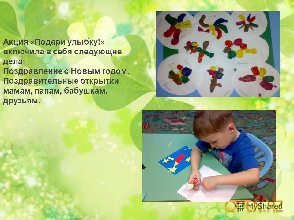 Акция « Подари улыбку! » включила в себя следующие дела: Поздравление с Новым годом. Поздравительные открытки мамам, папам, бабушкам, друзьям.