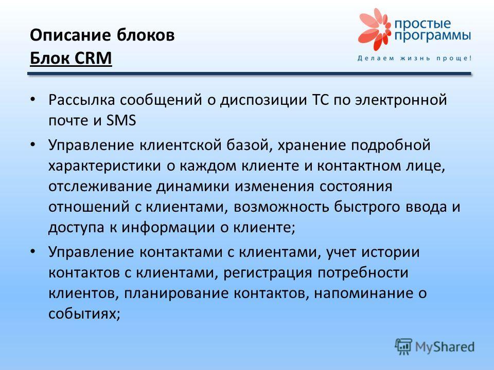Описание блоков Блок CRM Рассылка сообщений о диспозиции ТС по электронной почте и SMS Управление клиентской базой, хранение подробной характеристики о каждом клиенте и контактном лице, отслеживание динамики изменения состояния отношений с клиентами,
