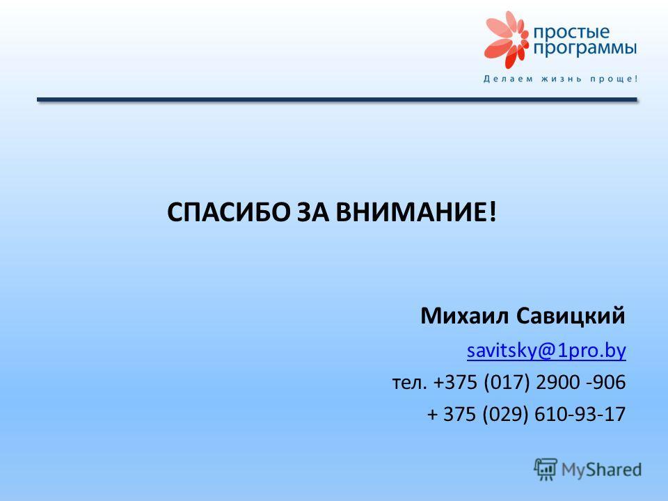 СПАСИБО ЗА ВНИМАНИЕ! Михаил Савицкий savitsky@1pro.by тел. +375 (017) 2900 -906 + 375 (029) 610-93-17