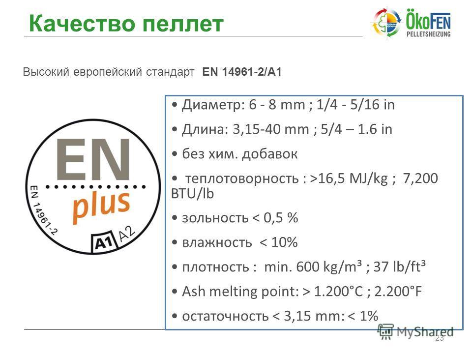 Качество пеллет 23 Высокий европейский стандарт EN 14961-2/A1 Диаметр: 6 - 8 mm ; 1/4 - 5/16 in Длина: 3,15-40 mm ; 5/4 – 1.6 in без хим. добавок теплотоворность : >16,5 MJ/kg ; 7,200 BTU/lb зольность < 0,5 % влажность < 10% плотность : min. 600 kg/m