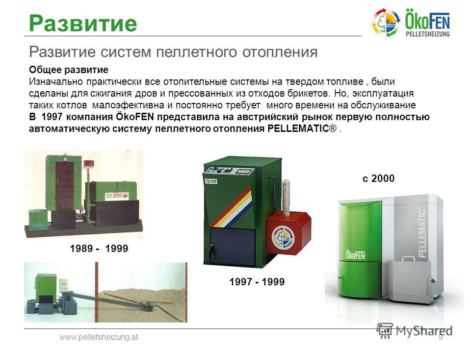 Развитие Развитие систем пеллетного отопления www.pelletsheizung.at9 1997 - 1999 с 2000 Общее развитие Изначально практически все отопительные системы на твердом топливе, были сделаны для сжигания дров и прессованных из отходов брикетов. Но, эксплуат