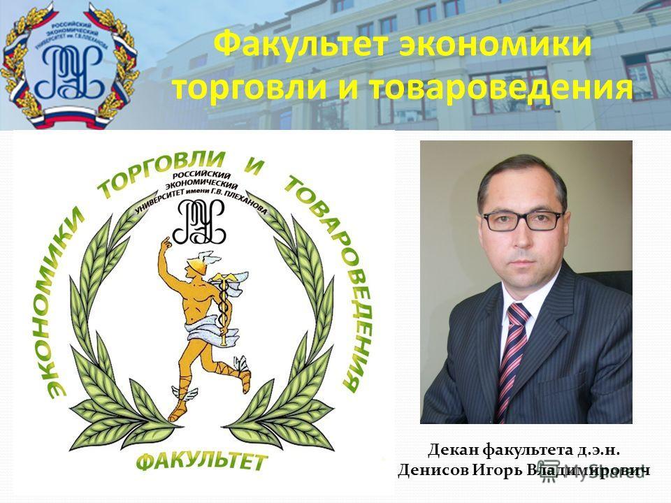 Факультет экономики торговли и товароведения Декан факультета д.э.н. Денисов Игорь Владимирович