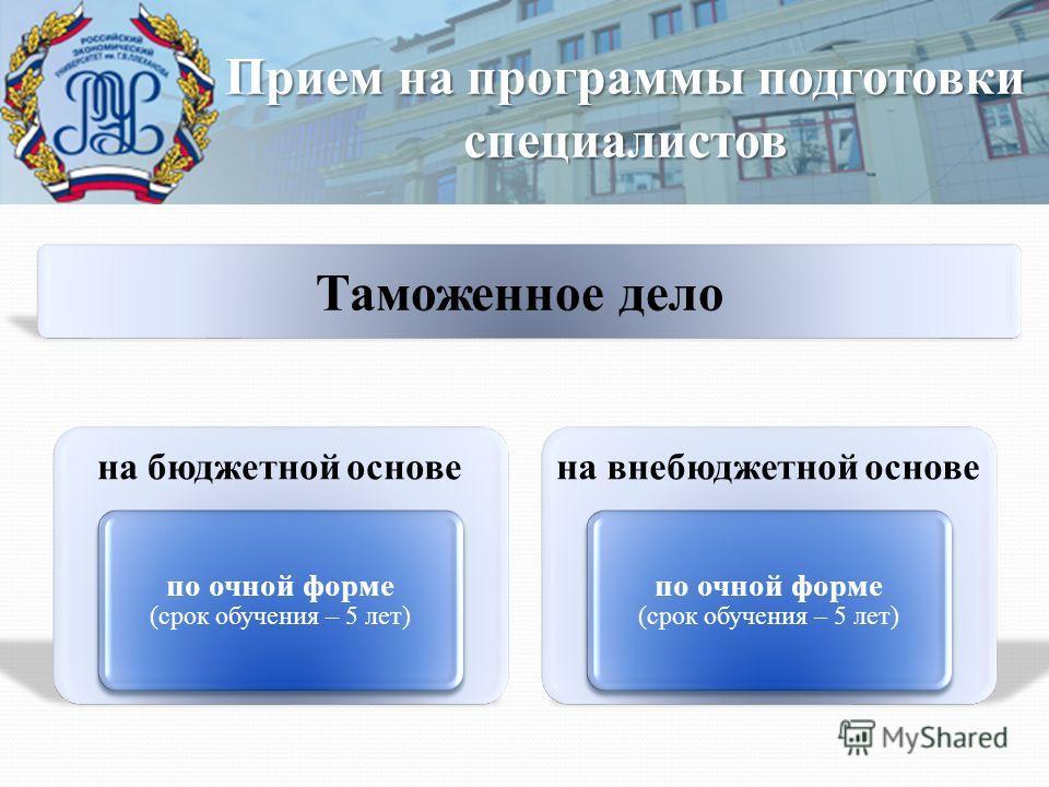 Прием на программы подготовки специалистов на бюджетной основе по очной форме (срок обучения – 5 лет) на внебюджетной основе по очной форме (срок обучения – 5 лет) Таможенное дело