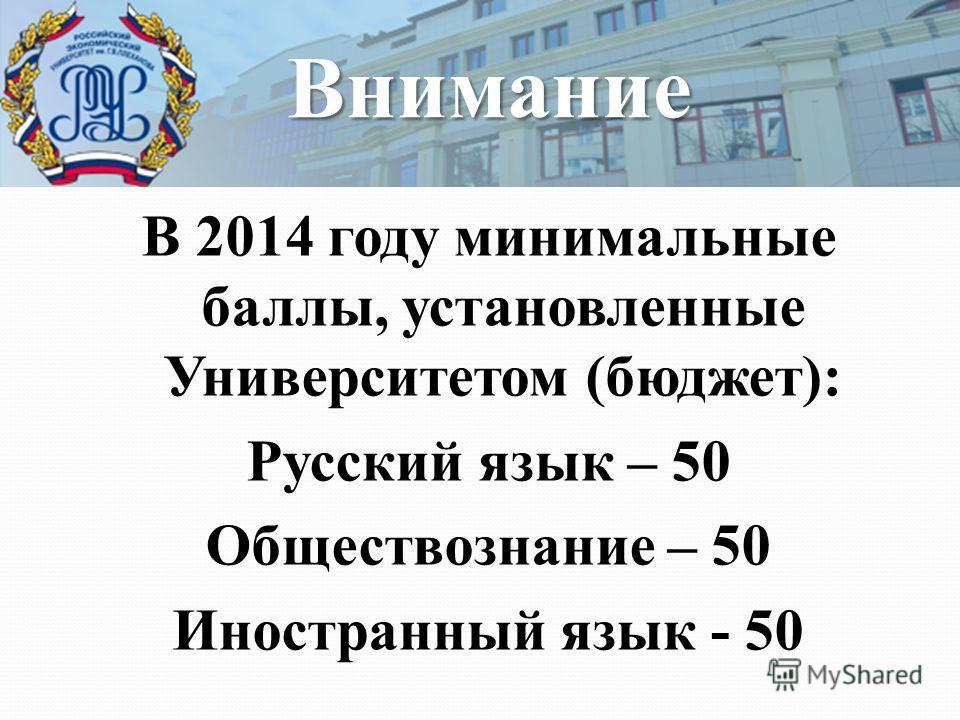 В 2014 году минимальные баллы, установленные Университетом (бюджет): Русский язык – 50 Обществознание – 50 Иностранный язык - 50 Внимание