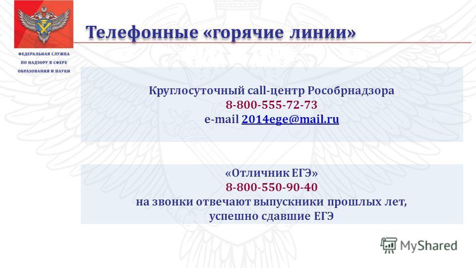 Телефонные «горячие линии» «Отличник ЕГЭ» 8-800-550-90-40 на звонки отвечают выпускники прошлых лет, успешно сдавшие ЕГЭ Круглосуточный call-центр Рособрнадзора 8-800-555-72-73 e-mail 2014ege@mail.ru2014ege@mail.ru