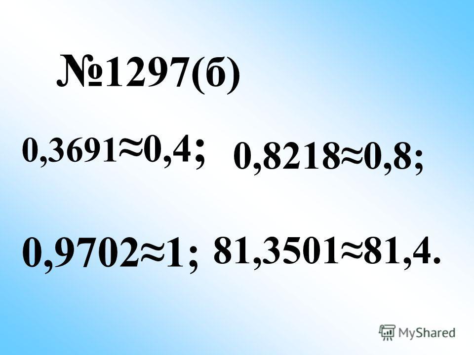 1297(б) 0,3691 0,4 ; 0,97021; 0,82180,8; 81,350181,4.