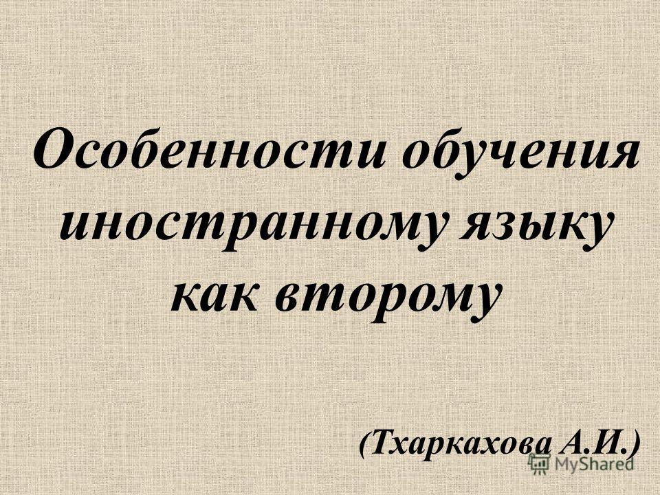 Особенности обучения иностранному языку как второму ( Тхаркахова А.И.)