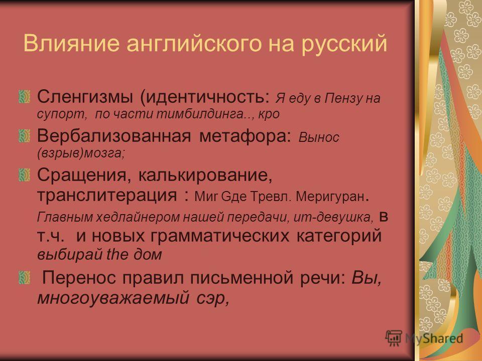 Влияние английского на русский Сленгизмы (идентичность: Я еду в Пензу на супорт, по части тимбилдинга.., кро Вербализованная метафора: Вынос (взрыв)мозга; Сращения, калькирование, транслитерация : Миr Gде Tревл. Меригуран. Главным хедлайнером нашей п