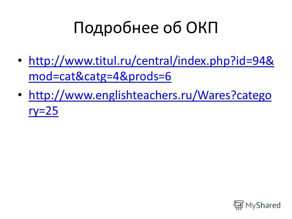 Подробнее об ОКП http://www.titul.ru/central/index.php?id=94& mod=cat&catg=4&prods=6 http://www.titul.ru/central/index.php?id=94& mod=cat&catg=4&prods=6 http://www.englishteachers.ru/Wares?catego ry=25 http://www.englishteachers.ru/Wares?catego ry=25