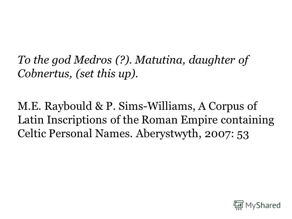 To the god Medros (?). Matutina, daughter of Cobnertus, (set this up). M.E. Raybould & P. Sims-Williams, A Corpus of Latin Inscriptions of the Roman Empire containing Celtic Personal Names. Aberystwyth, 2007: 53