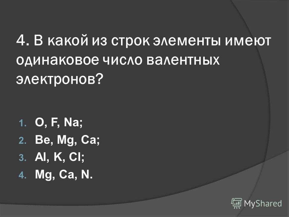 4. В какой из строк элементы имеют одинаковое число валентных электронов? 1. O, F, Na; 2. Be, Mg, Ca; 3. Al, K, Cl; 4. Mg, Ca, N.