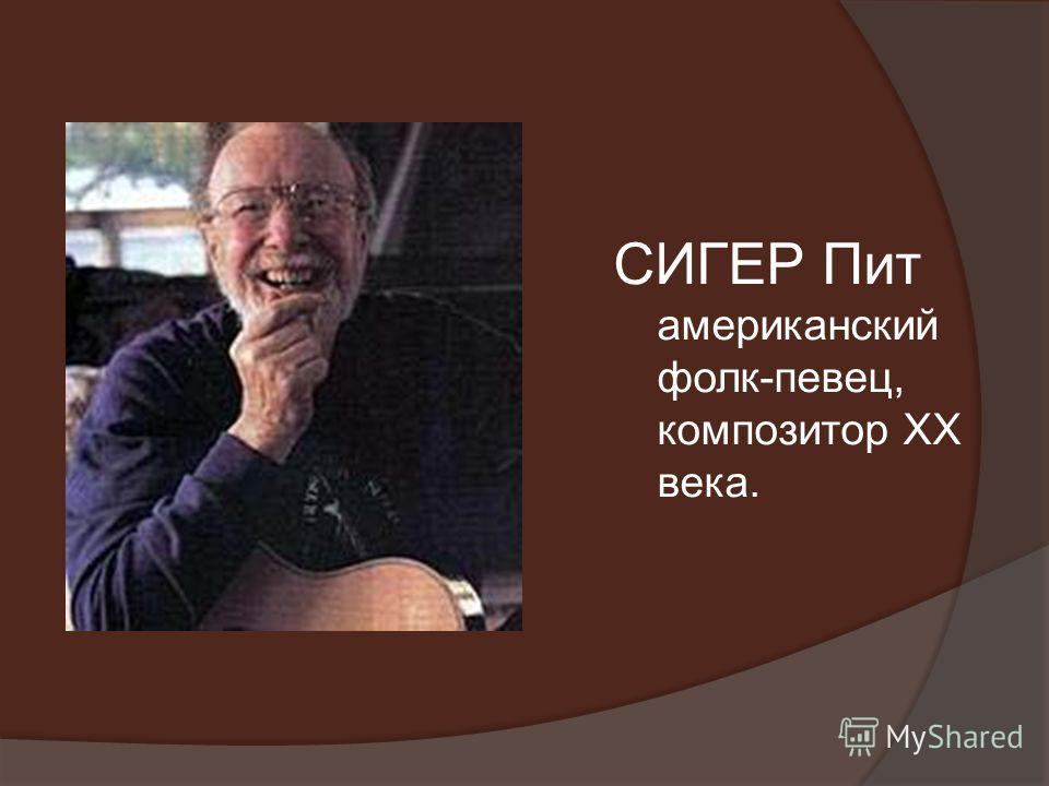 СИГЕР Пит американский фолк-певец, композитор XX века.