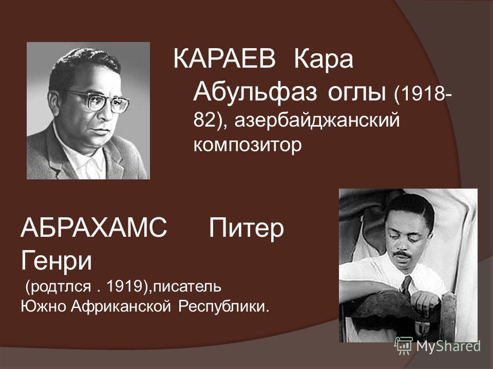КАРАЕВ Кара Абульфаз оглы (1918- 82), азербайджанский композитор АБРАХАМС Питер Генри (родтлся. 1919),писатель Южно Африканской Республики.