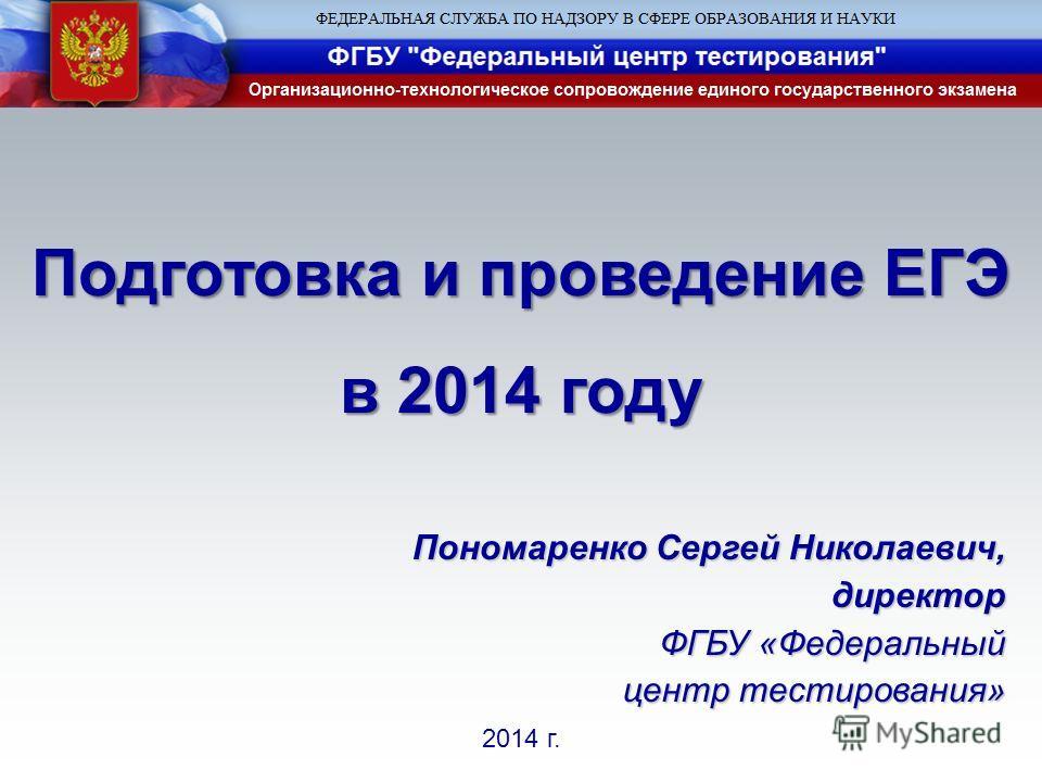 2014 г. Пономаренко Сергей Николаевич, директор ФГБУ «Федеральный центр тестирования» Подготовка и проведение ЕГЭ в 2014 году