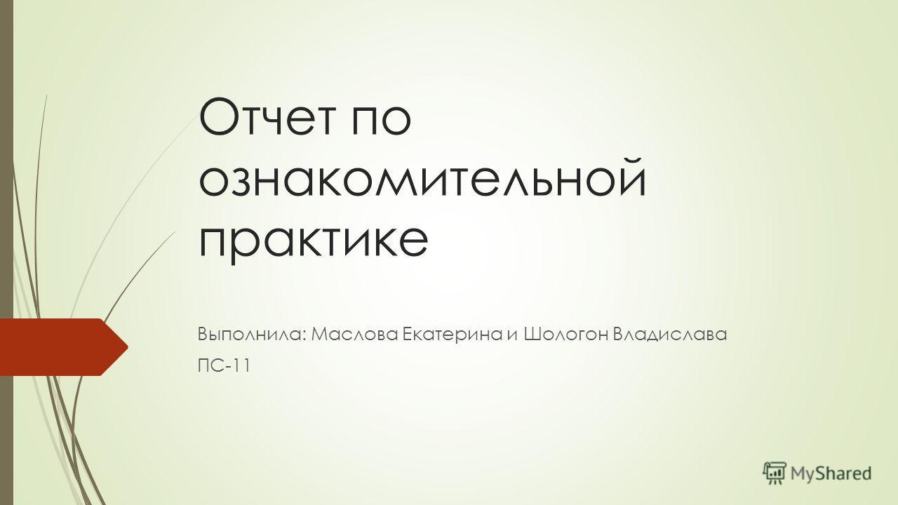 Отчет по ознакомительной практике Выполнила: Маслова Екатерина и Шологон Владислава ПС-11