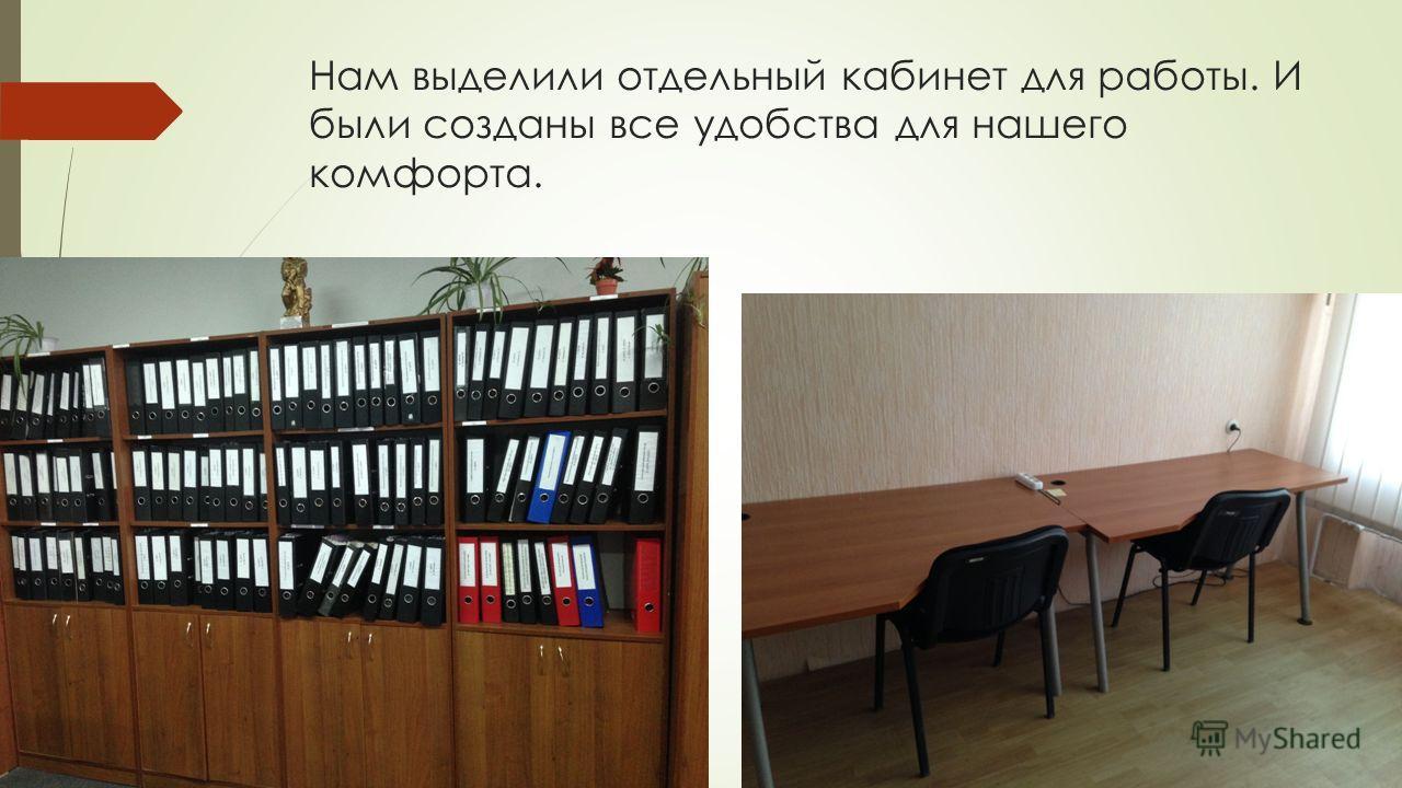 Нам выделили отдельный кабинет для работы. И были созданы все удобства для нашего комфорта.