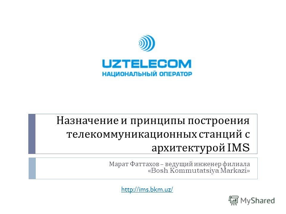 Назначение и принципы построения телекоммуникационных станций с архитектурой IMS Марат Фаттахов – ведущий инженер филиала «Bosh Kommutatsiya Markazi» http://ims.bkm.uz/