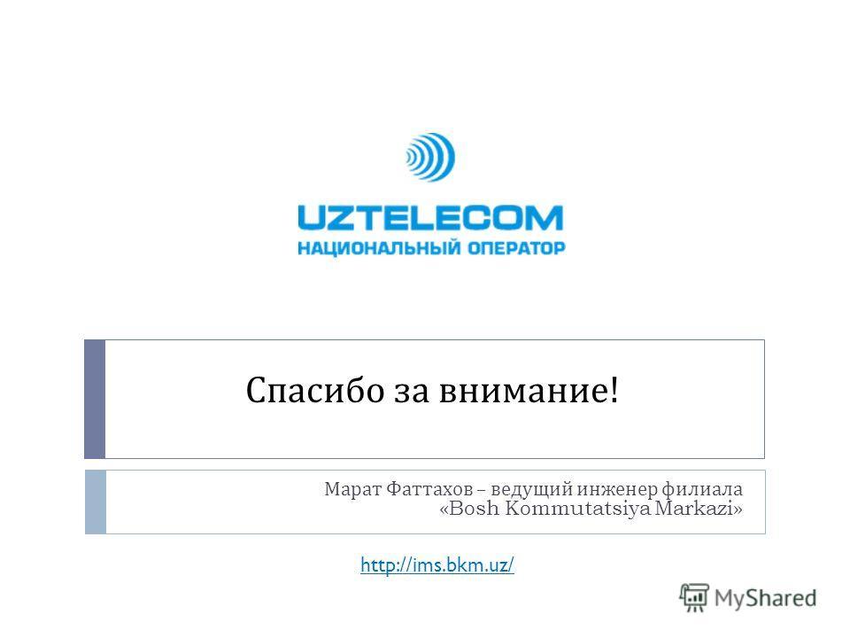 Спасибо за внимание ! Марат Фаттахов – ведущий инженер филиала «Bosh Kommutatsiya Markazi» http://ims.bkm.uz/