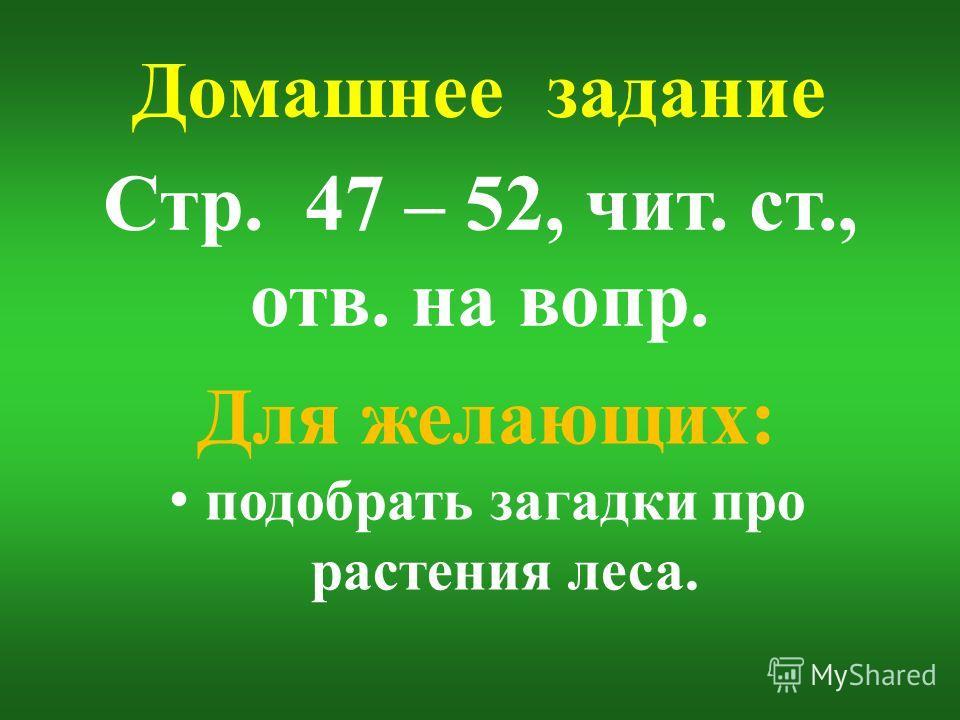 Домашнее задание Стр. 47 – 52, чит. ст., отв. на вопр. Для желающих: подобрать загадки про растения леса.