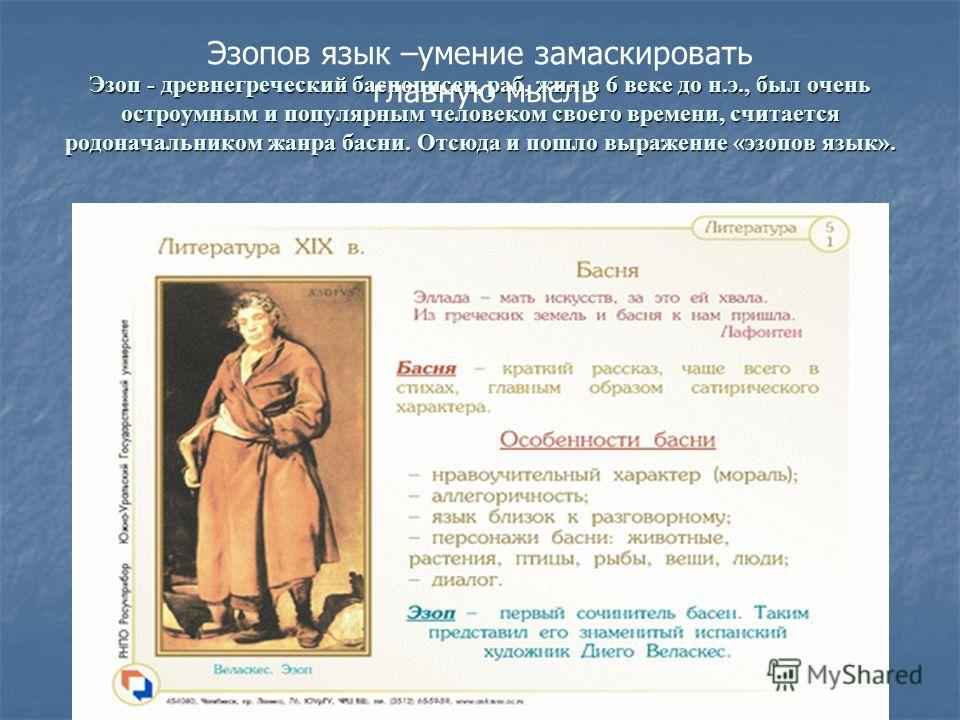 Эзоп - древнегреческий баснописец, раб, жил в 6 веке до н.э., был очень остроумным и популярным человеком своего времени, считается родоначальником жанра басни. Отсюда и пошло выражение «эзопов язык». Эзопов язык –умение замаскировать главную мысль