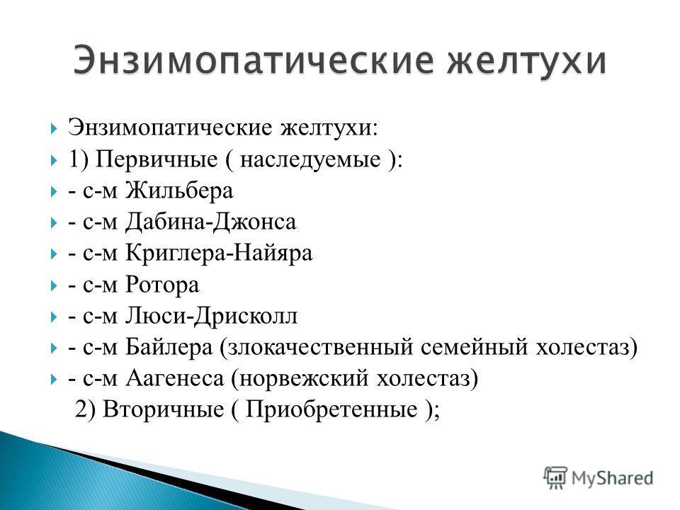 Энзимопатические желтухи: 1) Первичные ( наследуемые ): - с-м Жильбера - с-м Дабина-Джонса - с-м Криглера-Найяра - с-м Ротора - с-м Люси-Дрисколл - с-м Байлера (злокачественный семейный холестаз) - с-м Аагенеса (норвежский холестаз) 2) Вторичные ( Пр