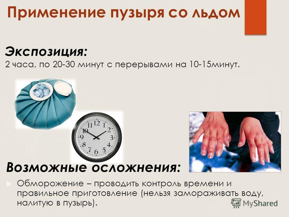 Возможные осложнения: Обморожение – проводить контроль времени и правильное приготовление (нельзя замораживать воду, налитую в пузырь). Применение пузыря со льдом Экспозиция: 2 часа, по 20-30 минут с перерывами на 10-15минут.