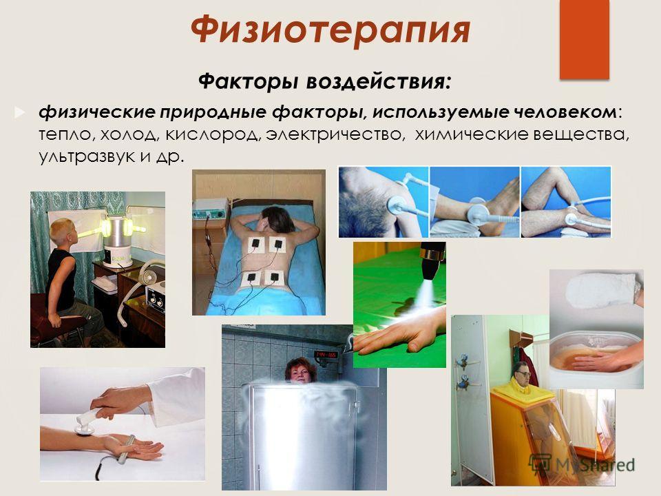 Физиотерапия физические природные факторы, используемые человеком : тепло, холод, кислород, электричество, химические вещества, ультразвук и др. Факторы воздействия: