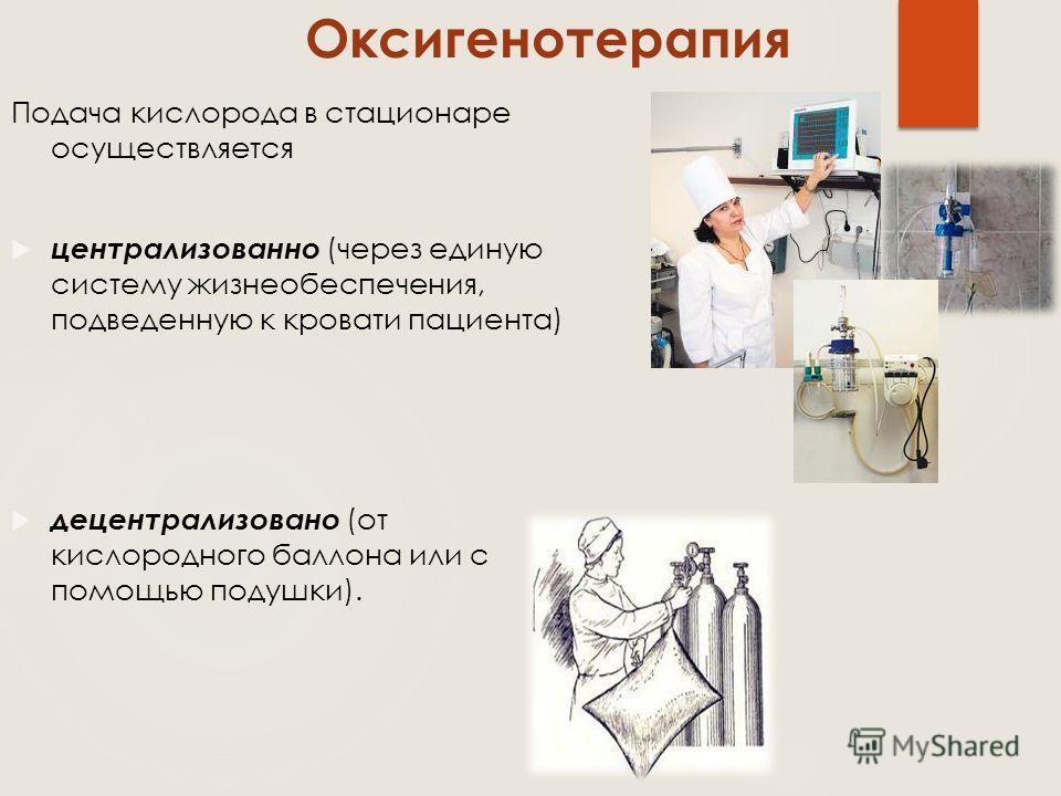 Подача кислорода в стационаре осуществляется централизованно (через единую систему жизнеобеспечения, подведенную к кровати пациента) децентрализовано (от кислородного баллона или с помощью подушки). Оксигенотерапия