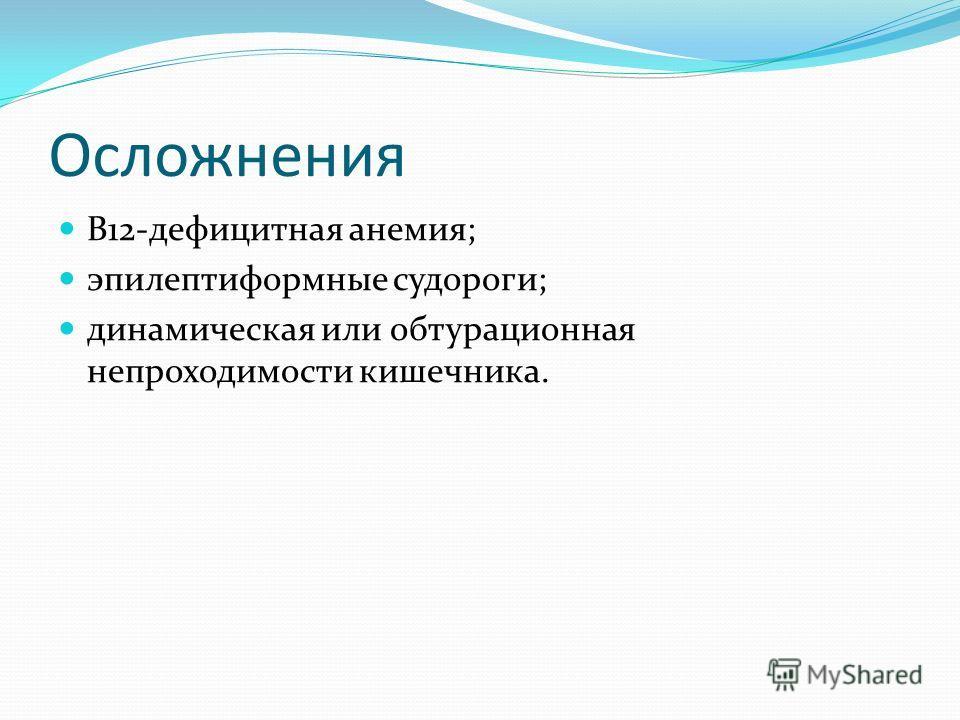 Осложнения В12-дефицитная анемия; эпилептиформные судороги; динамическая или обтурационная непроходимости кишечника.