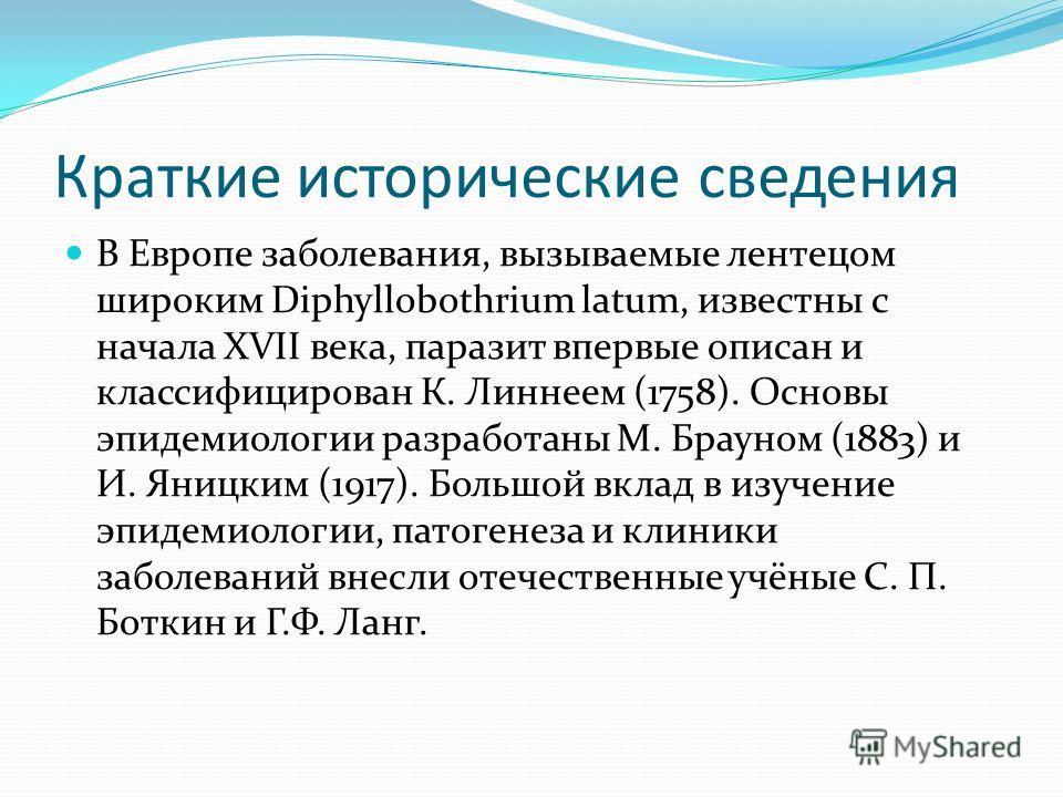 Краткие исторические сведения В Европе заболевания, вызываемые лентецом широким Diphyllobothrium latum, известны с начала XVII века, паразит впервые описан и классифицирован К. Линнеем (1758). Основы эпидемиологии разработаны М. Брауном (1883) и И. Я